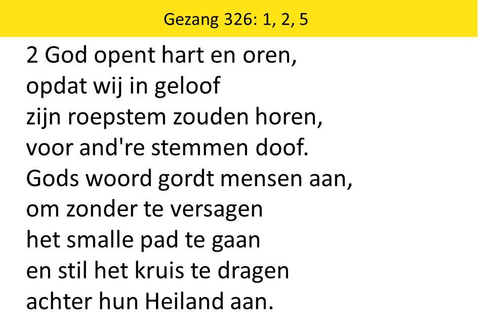 Zingende Gezegend 185 Gezang 326: 1, 2, 5 2 God opent hart en oren, opdat wij in geloof zijn roepstem zouden horen, voor and re stemmen doof.