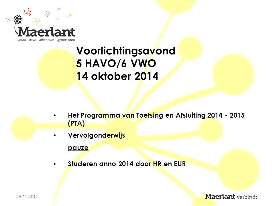 Voorlichtingsavond 5 HAVO/6 VWO 14 oktober 2014 Het Programma van Toetsing en Afsluiting 2014 - 2015 (PTA) Vervolgonderwijs pauze Studeren anno 2014 door HR en EUR 25-11-2014