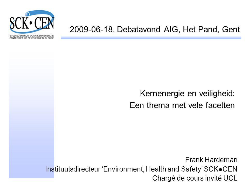 2009-06-18, Debatavond AIG, Het Pand, Gent Kernenergie en veiligheid: Een thema met vele facetten Frank Hardeman Instituutsdirecteur 'Environment, Hea