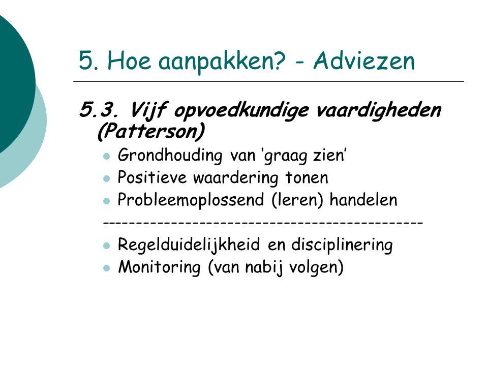 5. Hoe aanpakken? - Adviezen 5.3. Vijf opvoedkundige vaardigheden (Patterson) Grondhouding van 'graag zien' Positieve waardering tonen Probleemoplosse