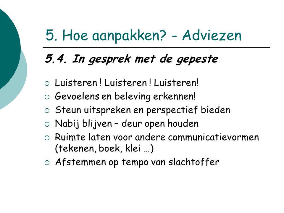 5. Hoe aanpakken? - Adviezen 5.4. In gesprek met de gepeste  Luisteren ! Luisteren ! Luisteren!  Gevoelens en beleving erkennen!  Steun uitspreken