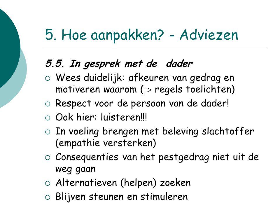 5. Hoe aanpakken? - Adviezen 5.5. In gesprek met de dader  Wees duidelijk: afkeuren van gedrag en motiveren waarom (  regels toelichten)  Respect v