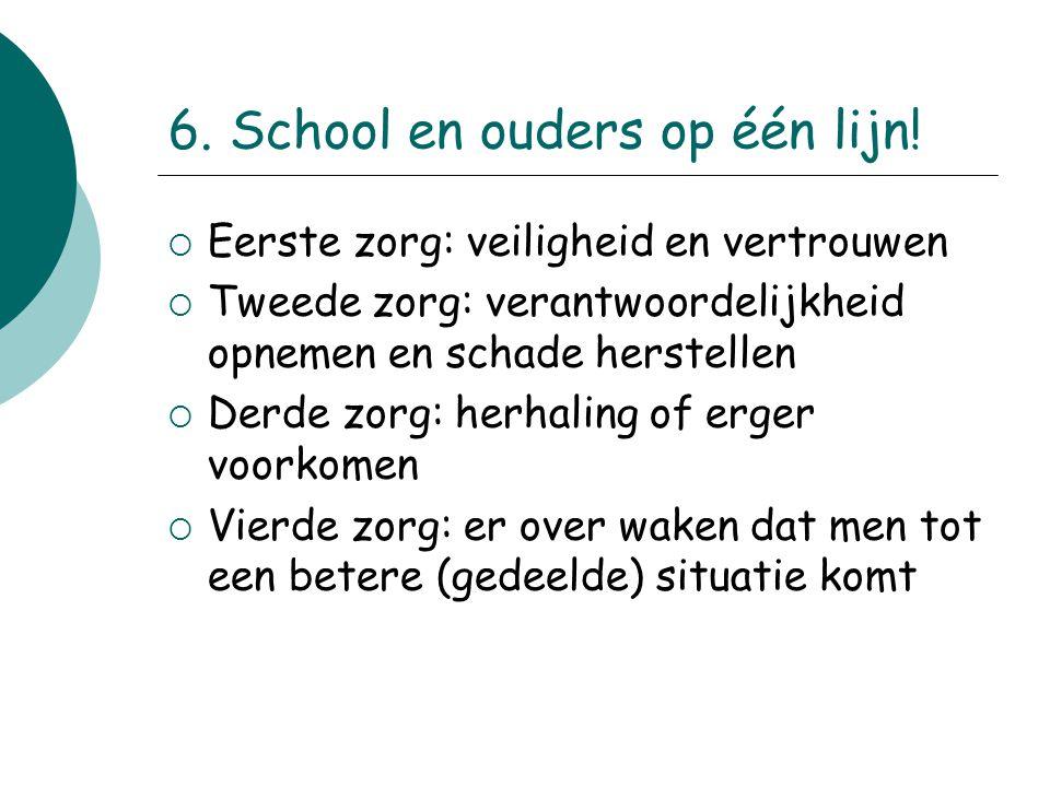 6. School en ouders op één lijn!  Eerste zorg: veiligheid en vertrouwen  Tweede zorg: verantwoordelijkheid opnemen en schade herstellen  Derde zorg