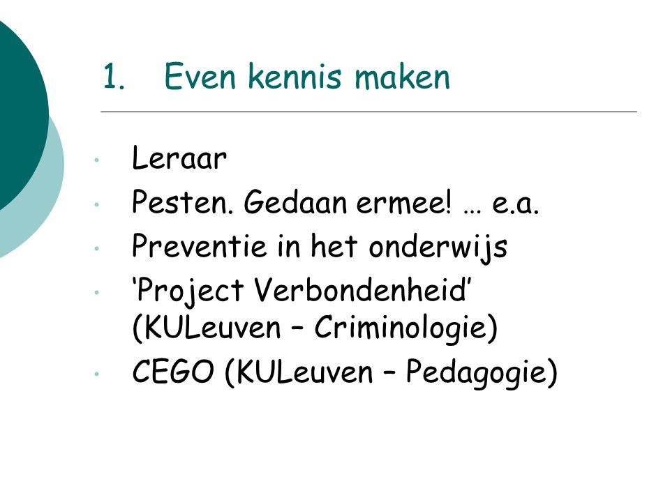 1.Even kennis maken Leraar Pesten. Gedaan ermee! … e.a. Preventie in het onderwijs 'Project Verbondenheid' (KULeuven – Criminologie) CEGO (KULeuven –