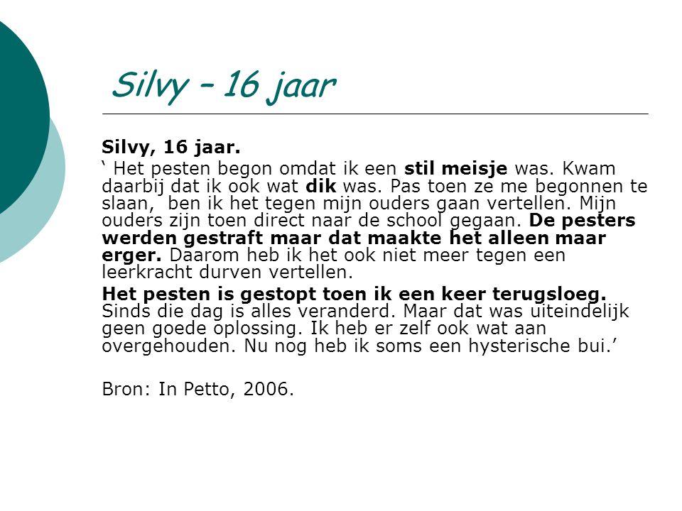 Silvy – 16 jaar Silvy, 16 jaar. ' Het pesten begon omdat ik een stil meisje was. Kwam daarbij dat ik ook wat dik was. Pas toen ze me begonnen te slaan