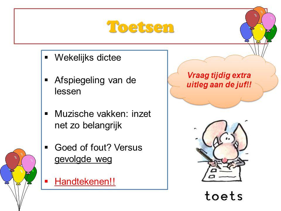 Toetsen  Wekelijks dictee  Afspiegeling van de lessen  Muzische vakken: inzet net zo belangrijk  Goed of fout? Versus gevolgde weg  Handtekenen!!