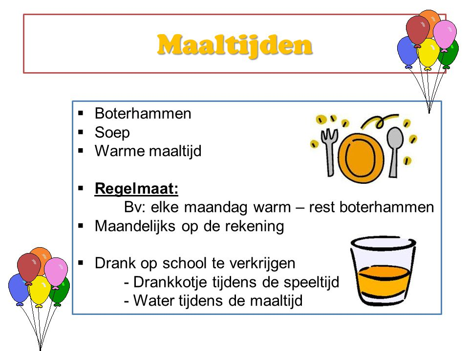 Maaltijden  Boterhammen  Soep  Warme maaltijd  Regelmaat: Bv: elke maandag warm – rest boterhammen  Maandelijks op de rekening  Drank op school