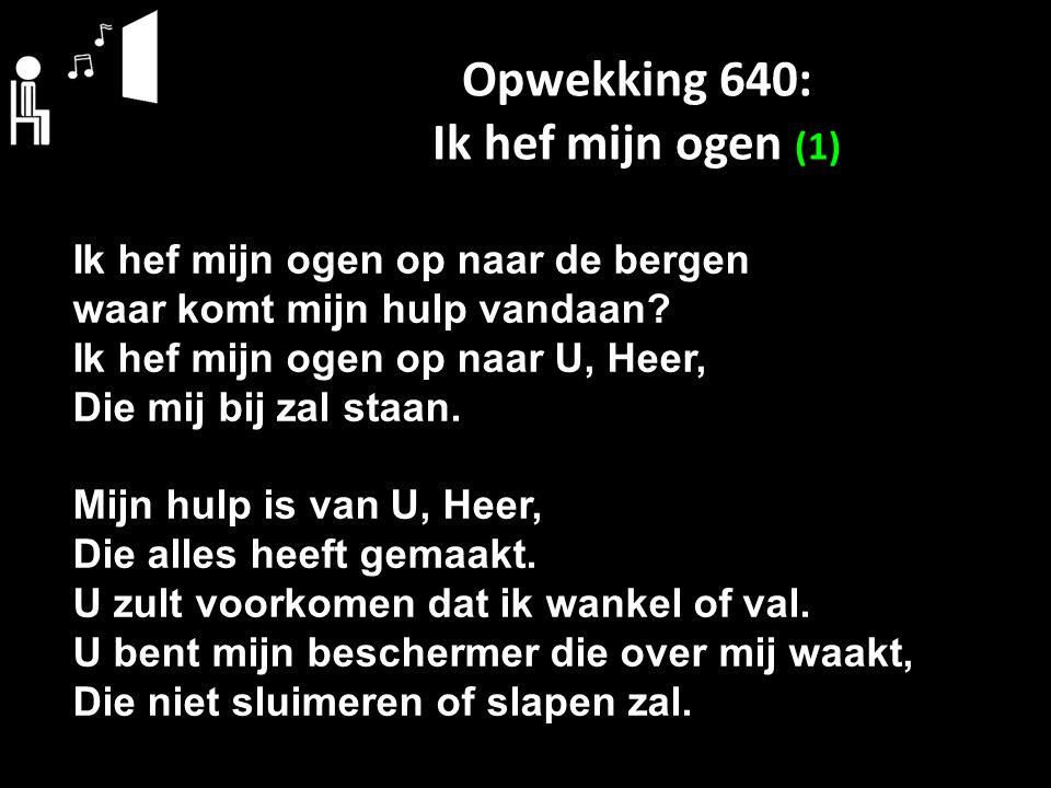 Opwekking 640: Ik hef mijn ogen (1) Ik hef mijn ogen op naar de bergen waar komt mijn hulp vandaan? Ik hef mijn ogen op naar U, Heer, Die mij bij zal