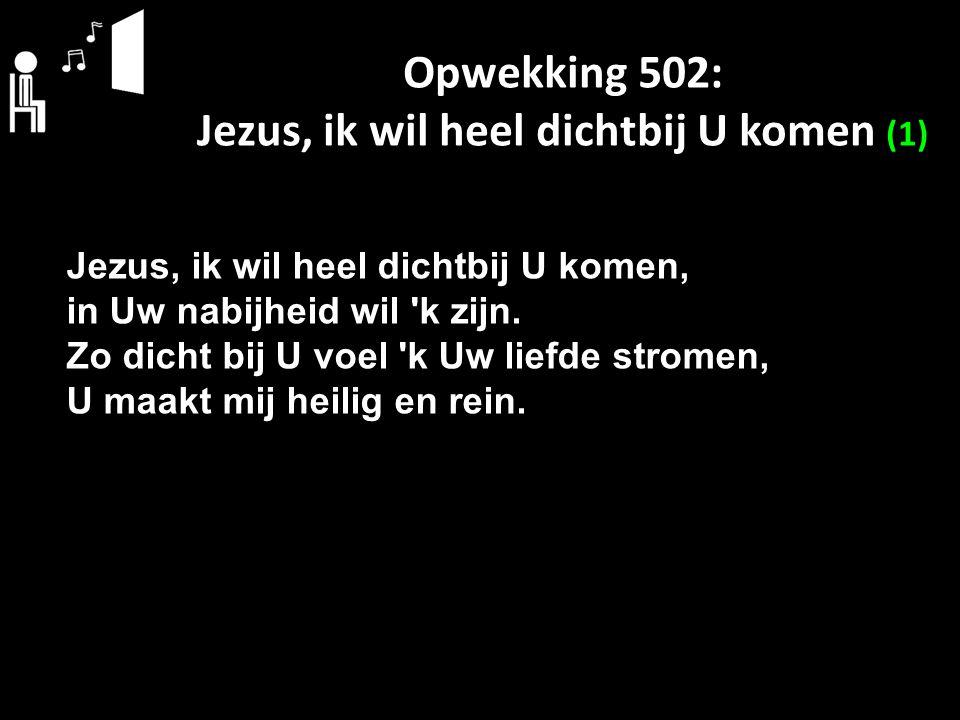 Opwekking 502: Jezus, ik wil heel dichtbij U komen (1) Jezus, ik wil heel dichtbij U komen, in Uw nabijheid wil 'k zijn. Zo dicht bij U voel 'k Uw lie