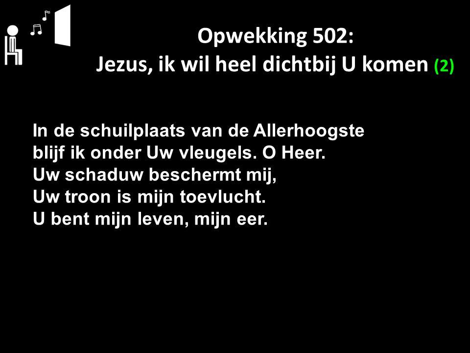 Opwekking 502: Jezus, ik wil heel dichtbij U komen (2) In de schuilplaats van de Allerhoogste blijf ik onder Uw vleugels. O Heer. Uw schaduw beschermt