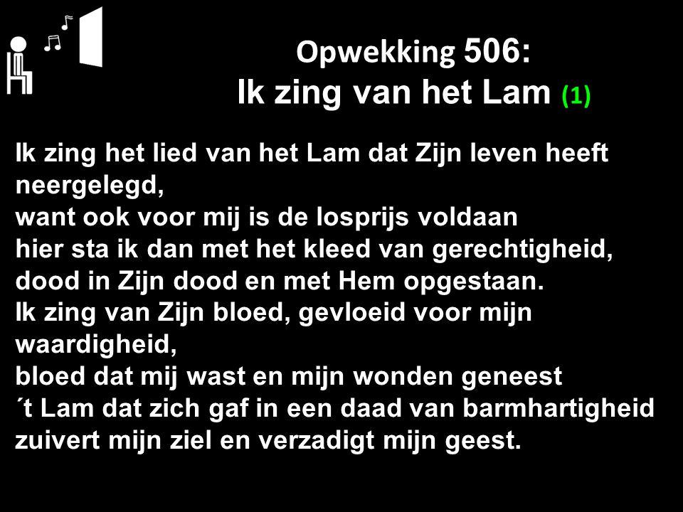 Opwekking 506: Ik zing van het Lam (1) Ik zing het lied van het Lam dat Zijn leven heeft neergelegd, want ook voor mij is de losprijs voldaan hier sta