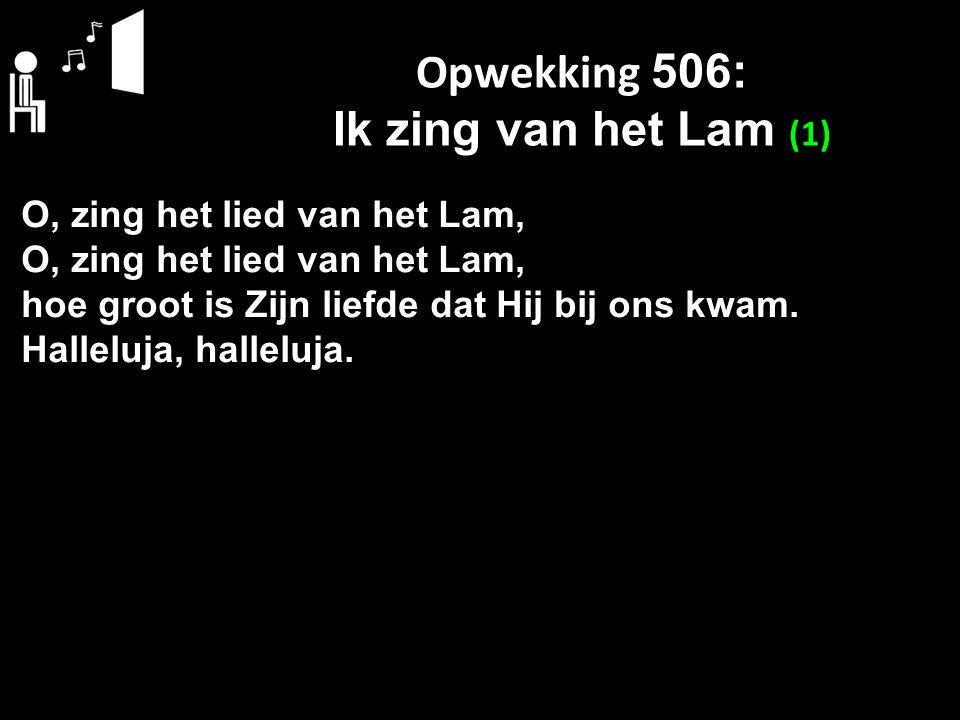 Opwekking 506: Ik zing van het Lam (1) O, zing het lied van het Lam, hoe groot is Zijn liefde dat Hij bij ons kwam. Halleluja, halleluja.