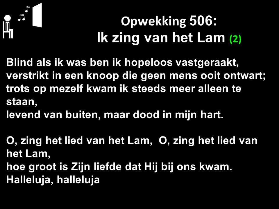 Opwekking 506: Ik zing van het Lam (2) Blind als ik was ben ik hopeloos vastgeraakt, verstrikt in een knoop die geen mens ooit ontwart; trots op mezel