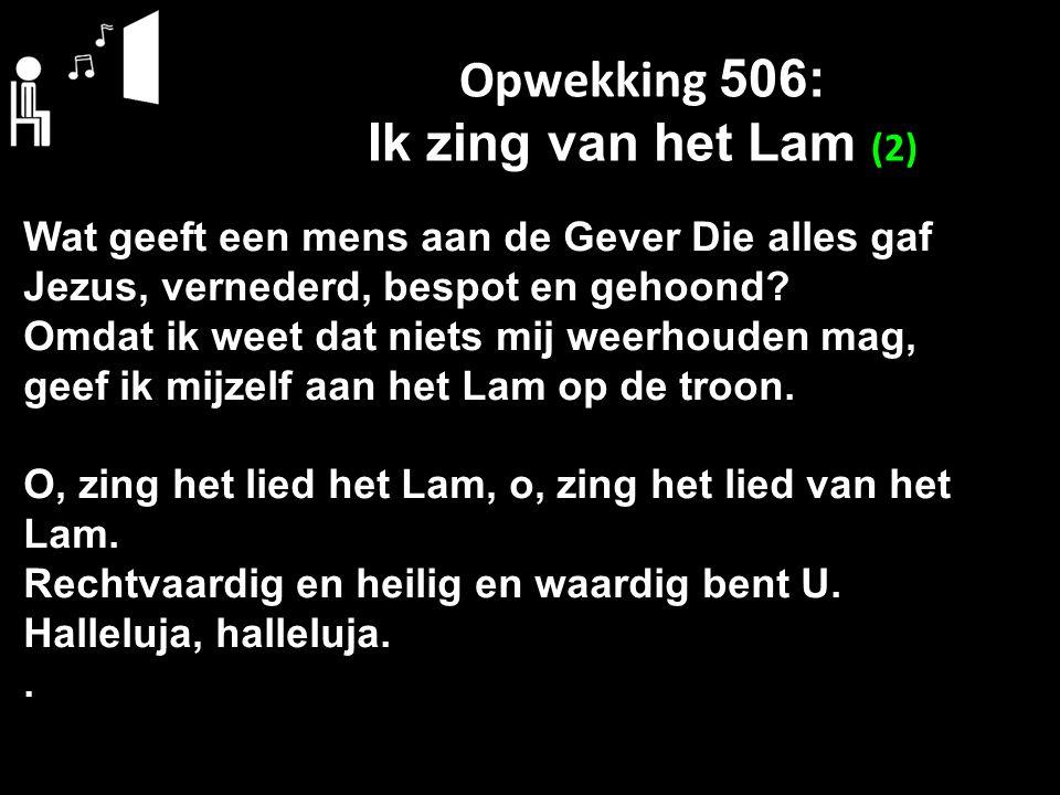 Opwekking 506: Ik zing van het Lam (2) Wat geeft een mens aan de Gever Die alles gaf Jezus, vernederd, bespot en gehoond? Omdat ik weet dat niets mij