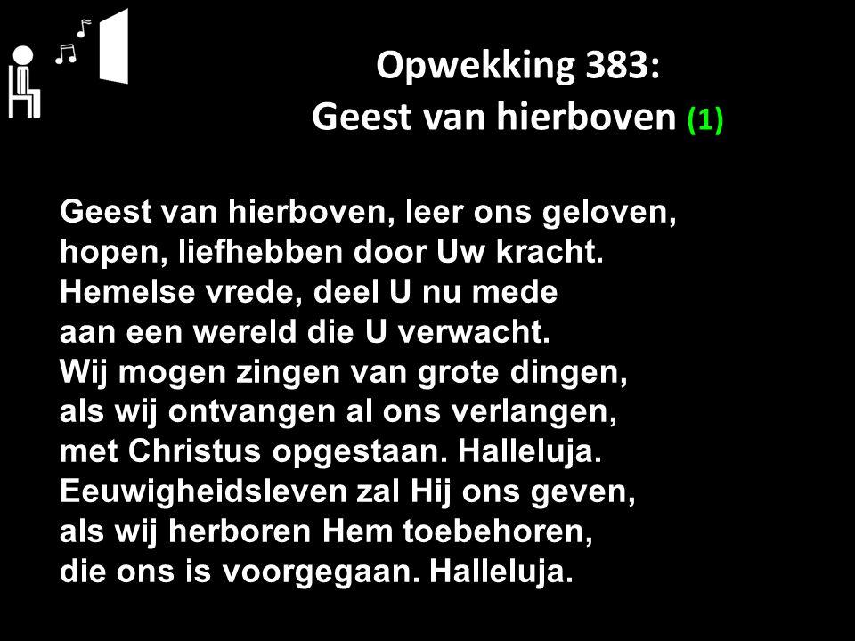 Opwekking 383: Geest van hierboven (1) Geest van hierboven, leer ons geloven, hopen, liefhebben door Uw kracht. Hemelse vrede, deel U nu mede aan een