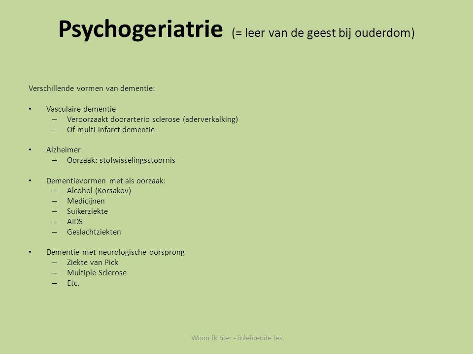 Psychogeriatrie (= leer van de geest bij ouderdom) Verschillende vormen van dementie: Vasculaire dementie – Veroorzaakt doorarterio sclerose (aderverk