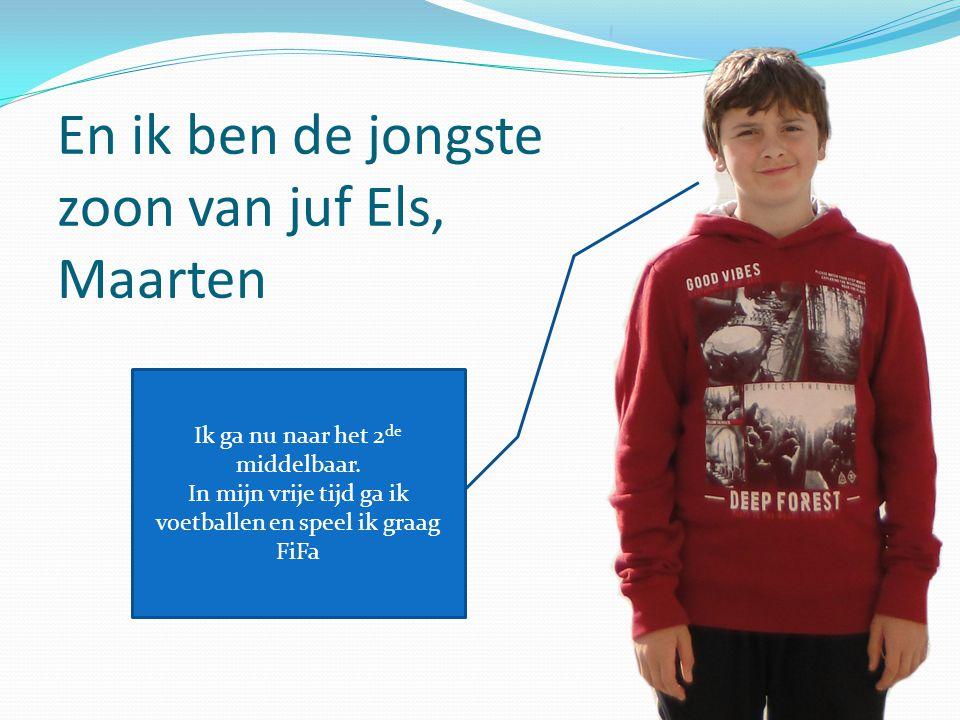 En ik ben de jongste zoon van juf Els, Maarten Ik ga nu naar het 2 de middelbaar. In mijn vrije tijd ga ik voetballen en speel ik graag FiFa