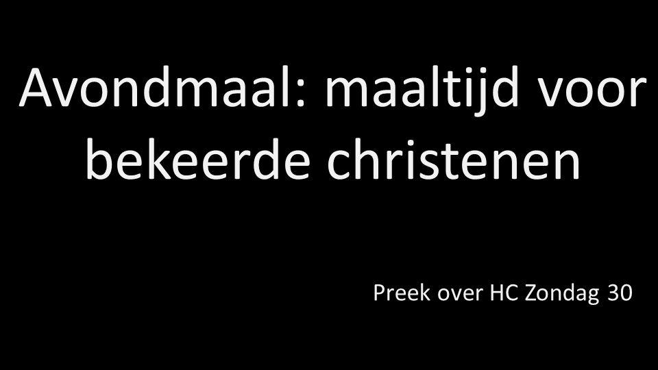 Avondmaal: maaltijd voor bekeerde christenen Preek over HC Zondag 30