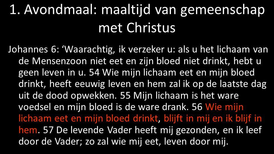 1. Avondmaal: maaltijd van gemeenschap met Christus Johannes 6: 'Waarachtig, ik verzeker u: als u het lichaam van de Mensenzoon niet eet en zijn bloed
