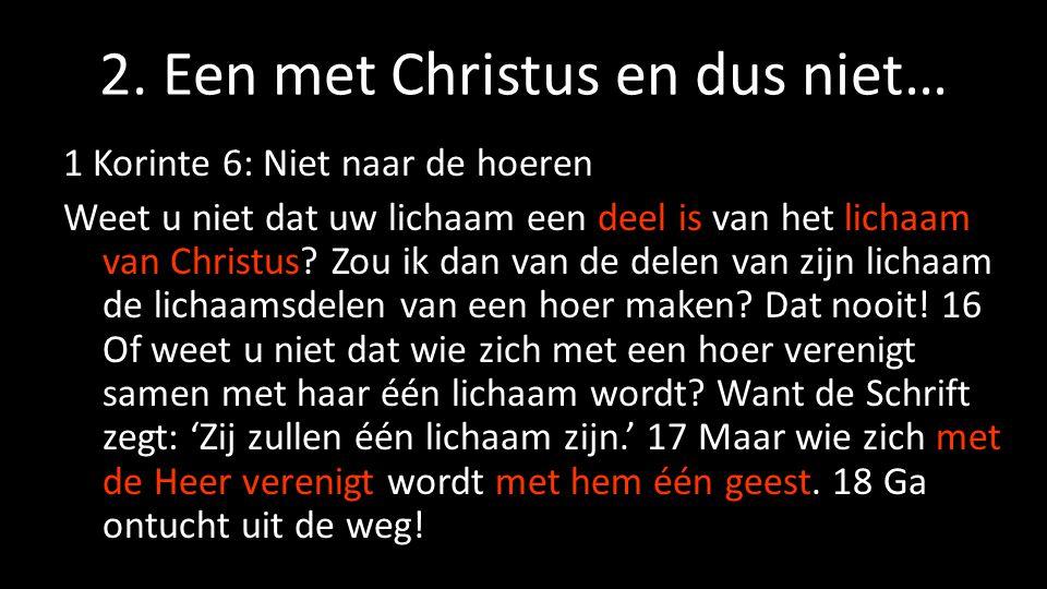 2. Een met Christus en dus niet… 1 Korinte 6: Niet naar de hoeren Weet u niet dat uw lichaam een deel is van het lichaam van Christus? Zou ik dan van