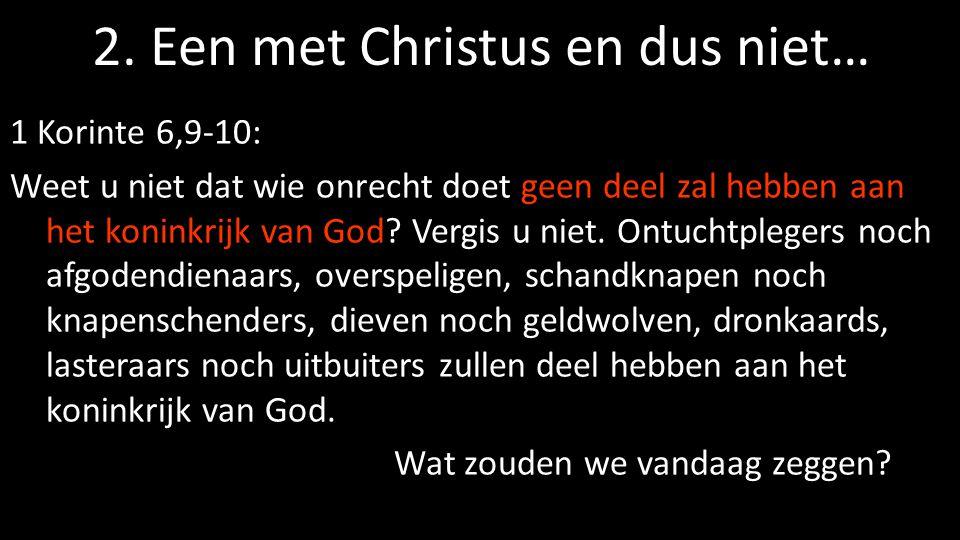 2. Een met Christus en dus niet… 1 Korinte 6,9-10: Weet u niet dat wie onrecht doet geen deel zal hebben aan het koninkrijk van God? Vergis u niet. On