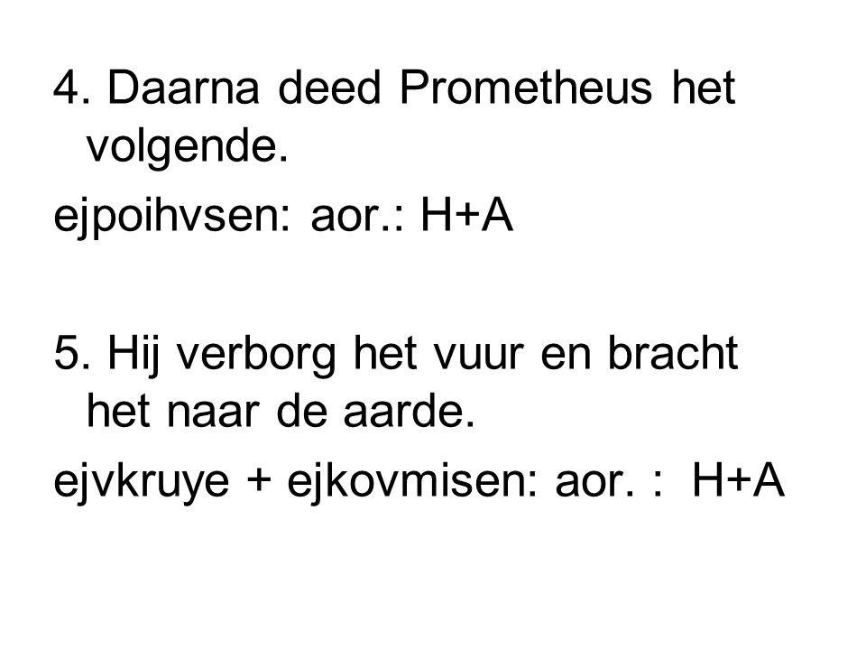 4. Daarna deed Prometheus het volgende. ejpoihvsen: aor.: H+A 5. Hij verborg het vuur en bracht het naar de aarde. ejvkruye + ejkovmisen: aor. : H+A