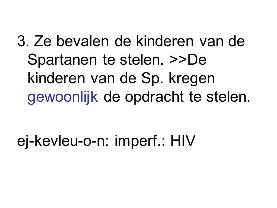 3. Ze bevalen de kinderen van de Spartanen te stelen. >>De kinderen van de Sp. kregen gewoonlijk de opdracht te stelen. ej-kevleu-o-n: imperf.: HIV