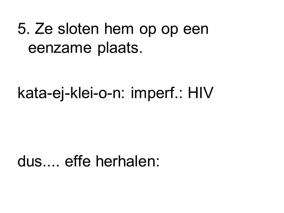 5. Ze sloten hem op op een eenzame plaats. kata-ej-klei-o-n: imperf.: HIV dus.... effe herhalen: