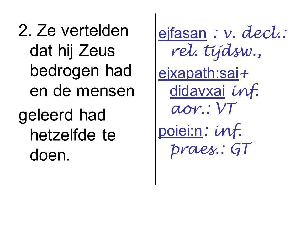 2. Ze vertelden dat hij Zeus bedrogen had en de mensen geleerd had hetzelfde te doen. ejfasan : v. decl.: rel. tijdsw., ejxapath:sai + didavxai inf. a