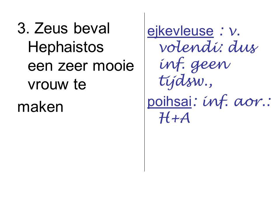 3. Zeus beval Hephaistos een zeer mooie vrouw te maken ejkevleuse : v. volendi: dus inf. geen tijdsw., poihsai : inf. aor.: H+A