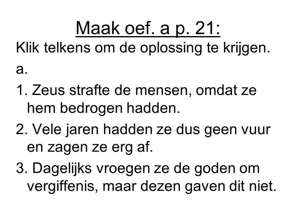 Maak oef. a p. 21: Klik telkens om de oplossing te krijgen. a.a. 1. Zeus strafte de mensen, omdat ze hem bedrogen hadden. 2. Vele jaren hadden ze dus