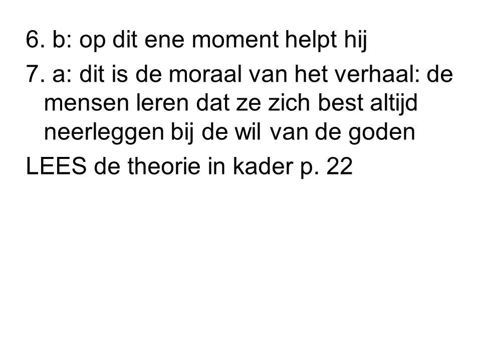 6. b: op dit ene moment helpt hij 7. a: dit is de moraal van het verhaal: de mensen leren dat ze zich best altijd neerleggen bij de wil van de goden L
