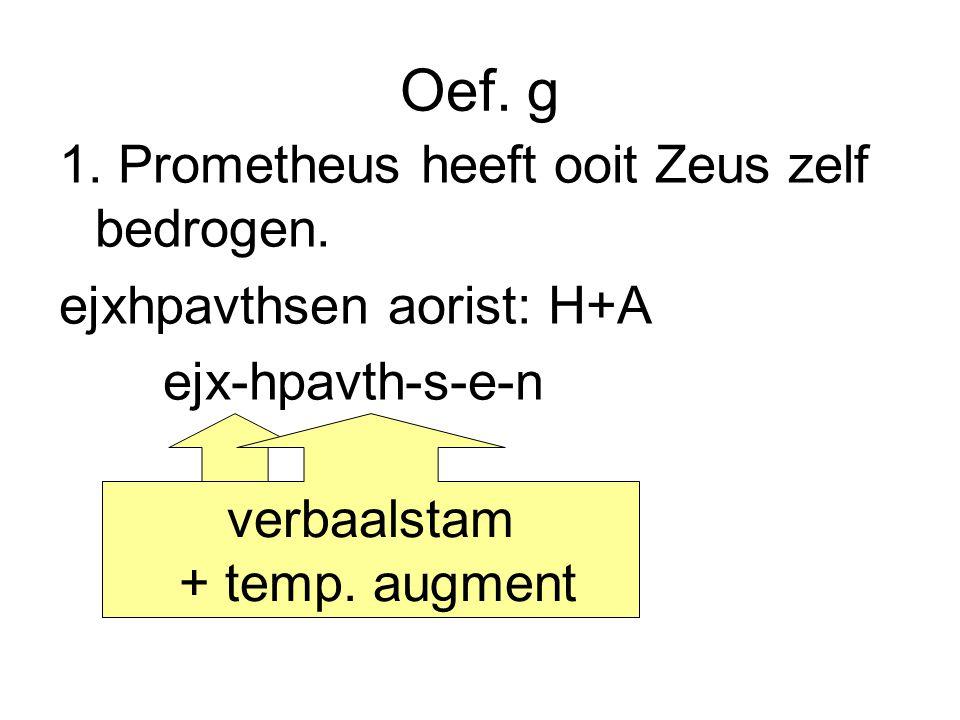 Oef. g 1. Prometheus heeft ooit Zeus zelf bedrogen. ejxhpavthsen aorist: H+A ejx-hpavth-s-e-n prefix verbaalstam + temp. augment