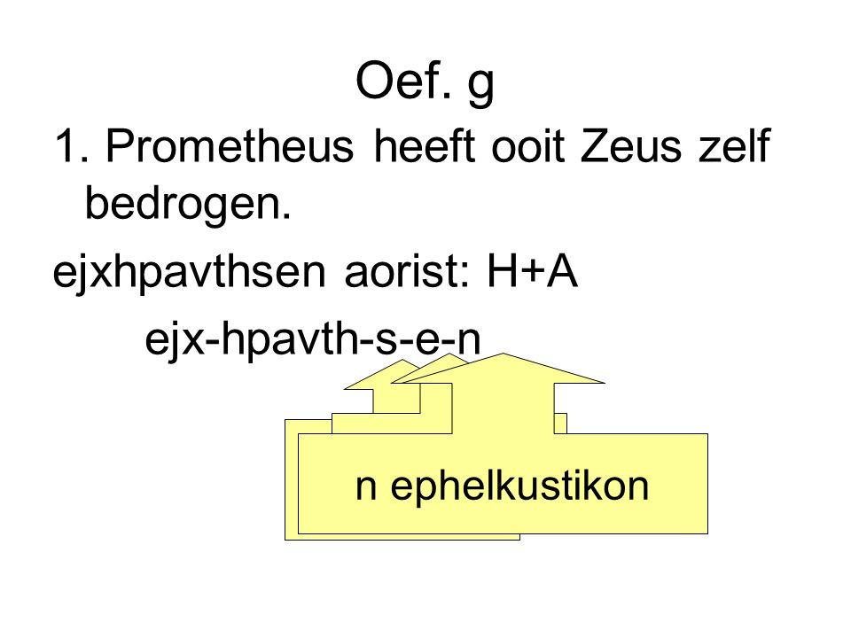 Oef. g 1. Prometheus heeft ooit Zeus zelf bedrogen. ejxhpavthsen aorist: H+A ejx-hpavth-s-e-n kenletter bindklinker n ephelkustikon