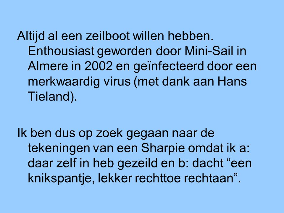 Altijd al een zeilboot willen hebben. Enthousiast geworden door Mini-Sail in Almere in 2002 en geïnfecteerd door een merkwaardig virus (met dank aan H