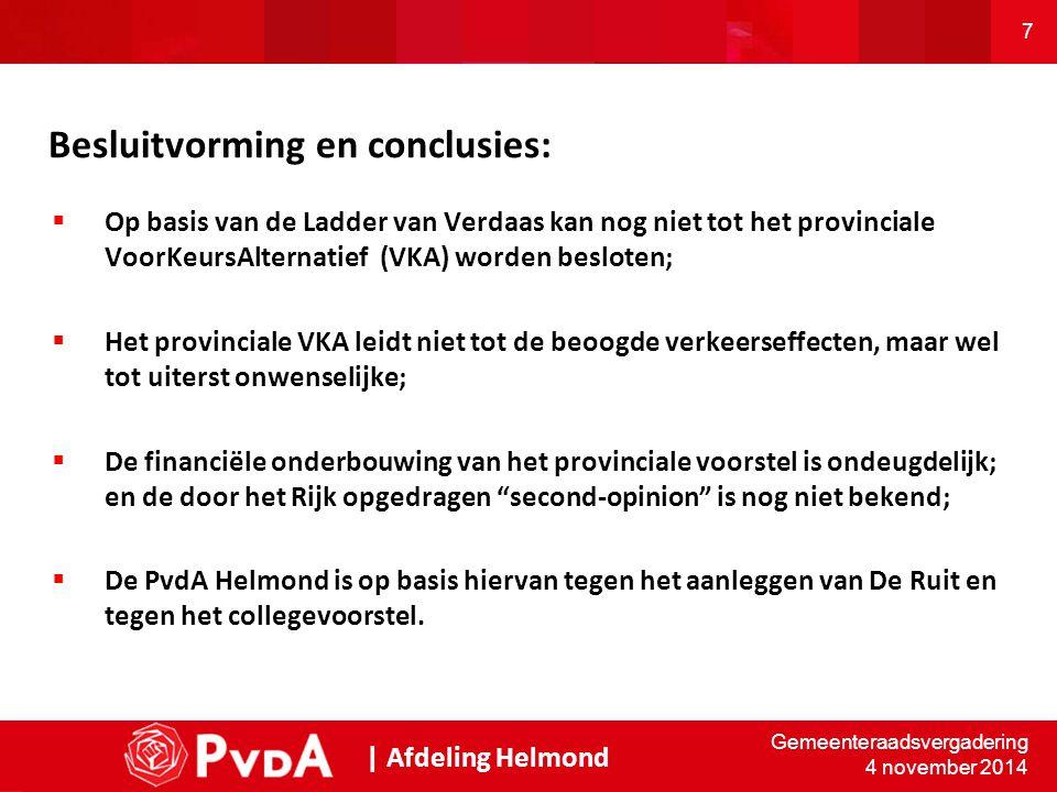 7 Besluitvorming en conclusies:  Op basis van de Ladder van Verdaas kan nog niet tot het provinciale VoorKeursAlternatief (VKA) worden besloten;  Het provinciale VKA leidt niet tot de beoogde verkeerseffecten, maar wel tot uiterst onwenselijke;  De financiële onderbouwing van het provinciale voorstel is ondeugdelijk; en de door het Rijk opgedragen second-opinion is nog niet bekend;  De PvdA Helmond is op basis hiervan tegen het aanleggen van De Ruit en tegen het collegevoorstel.