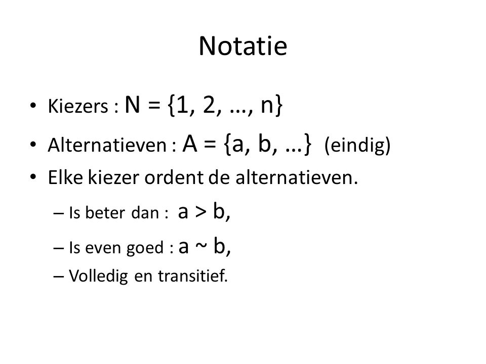 Notatie Kiezers : N = {1, 2, …, n} Alternatieven : A = {a, b, …} (eindig) Elke kiezer ordent de alternatieven.