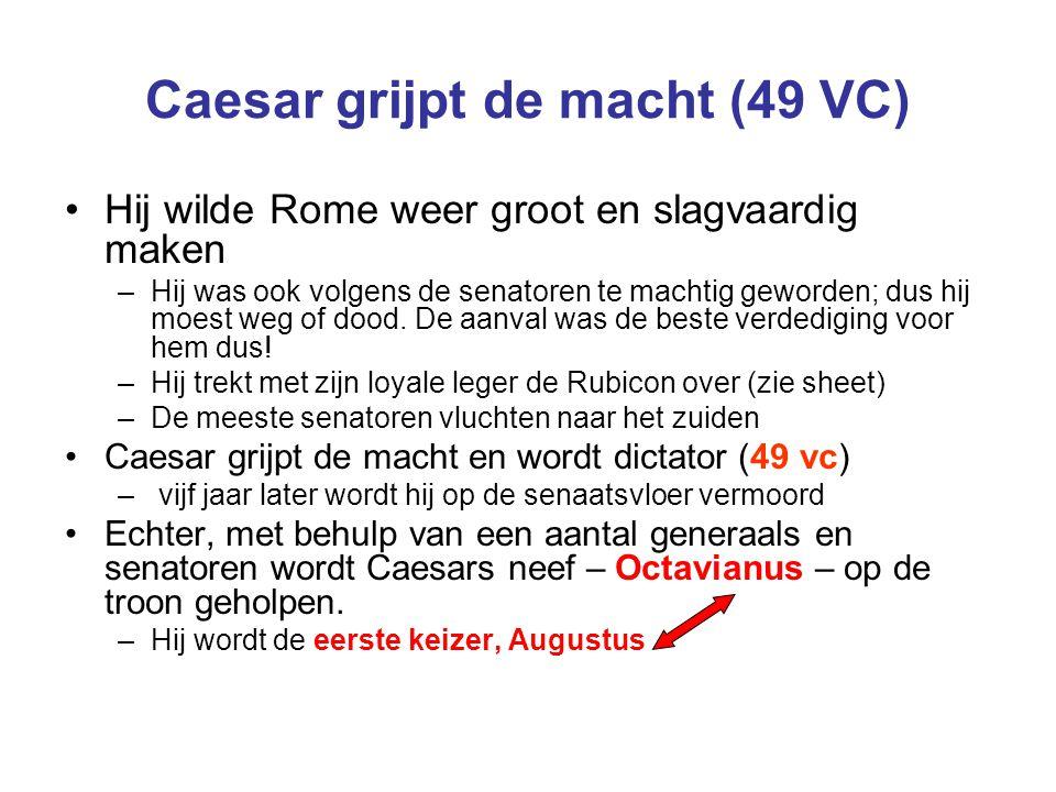 Caesar grijpt de macht (49 VC) Hij wilde Rome weer groot en slagvaardig maken –Hij was ook volgens de senatoren te machtig geworden; dus hij moest weg