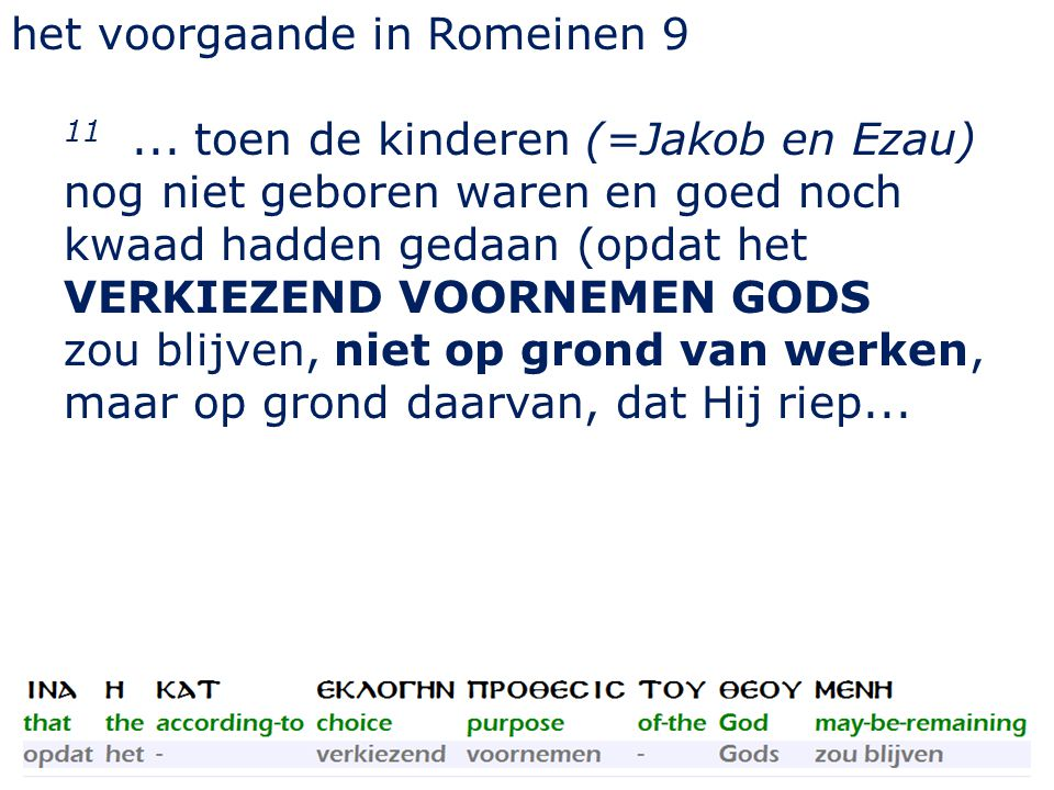 het voorgaande in Romeinen 9 11... toen de kinderen (=Jakob en Ezau) nog niet geboren waren en goed noch kwaad hadden gedaan (opdat het VERKIEZEND VOO