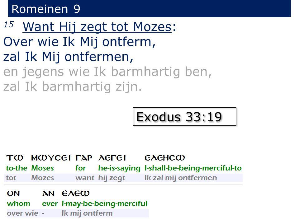 Romeinen 9 15 Want Hij zegt tot Mozes: Over wie Ik Mij ontferm, zal Ik Mij ontfermen, en jegens wie Ik barmhartig ben, zal Ik barmhartig zijn. Exodus