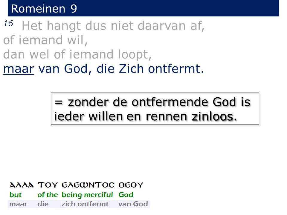 Romeinen 9 16 Het hangt dus niet daarvan af, of iemand wil, dan wel of iemand loopt, maar van God, die Zich ontfermt. zinloos = zonder de ontfermende