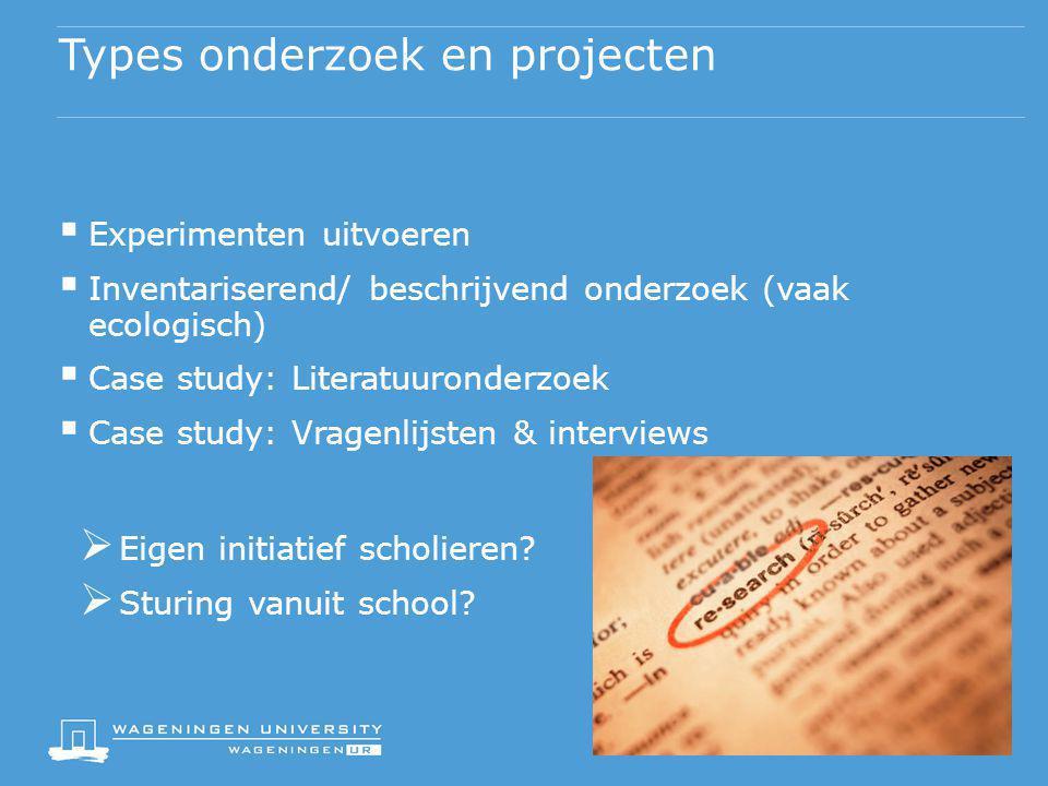 Types onderzoek en projecten  Experimenten uitvoeren  Inventariserend/ beschrijvend onderzoek (vaak ecologisch)  Case study: Literatuuronderzoek 