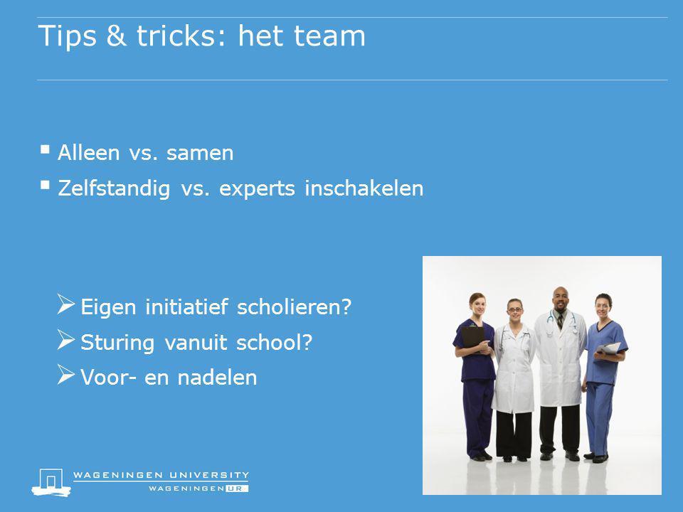 Tips & tricks: het team  Alleen vs. samen  Zelfstandig vs. experts inschakelen  Eigen initiatief scholieren?  Sturing vanuit school?  Voor- en na