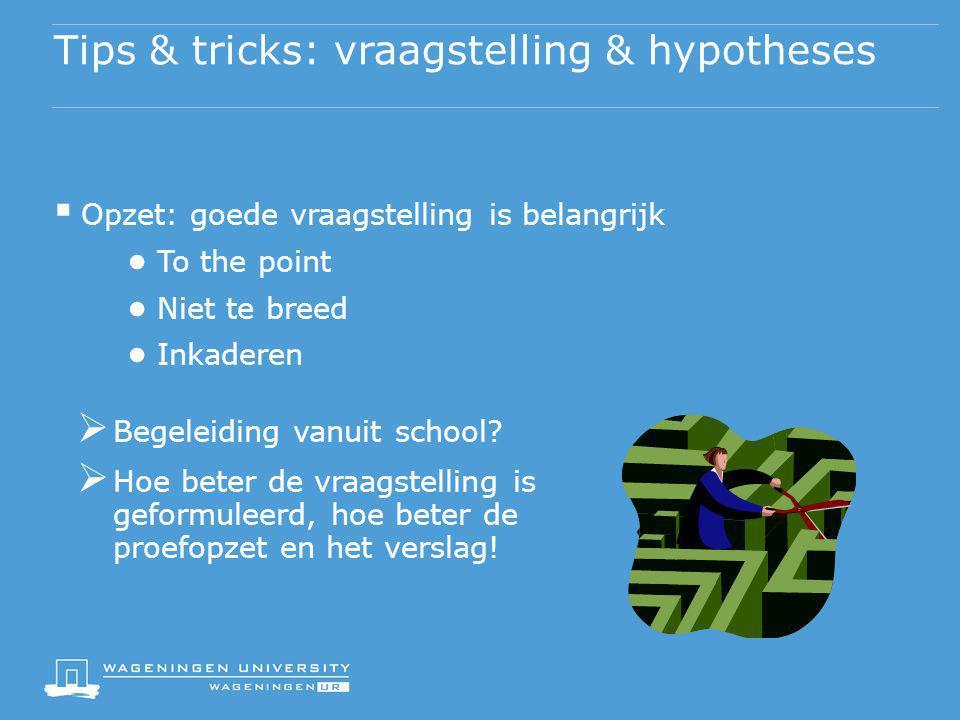 Tips & tricks: vraagstelling & hypotheses  Opzet: goede vraagstelling is belangrijk ● To the point ● Niet te breed ● Inkaderen  Begeleiding vanuit s