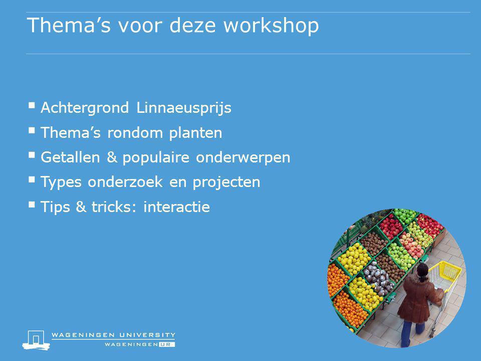 Thema's voor deze workshop  Achtergrond Linnaeusprijs  Thema's rondom planten  Getallen & populaire onderwerpen  Types onderzoek en projecten  Ti