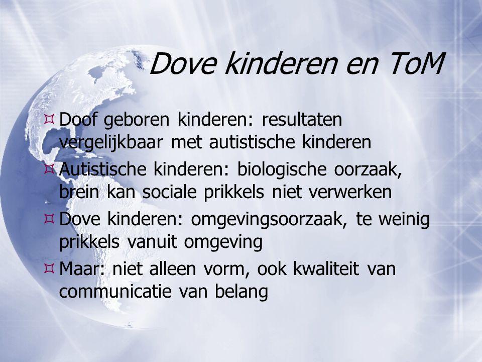 Dove kinderen en ToM  Doof geboren kinderen: resultaten vergelijkbaar met autistische kinderen  Autistische kinderen: biologische oorzaak, brein kan
