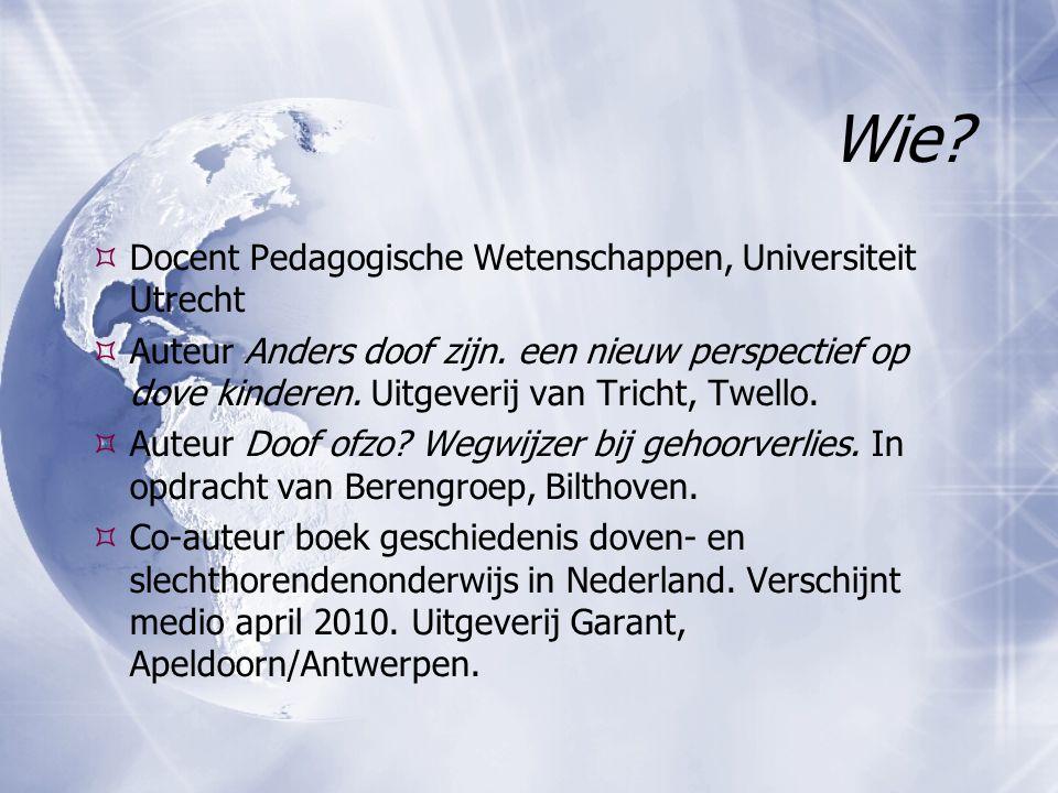 Wie?  Docent Pedagogische Wetenschappen, Universiteit Utrecht  Auteur Anders doof zijn. een nieuw perspectief op dove kinderen. Uitgeverij van Trich