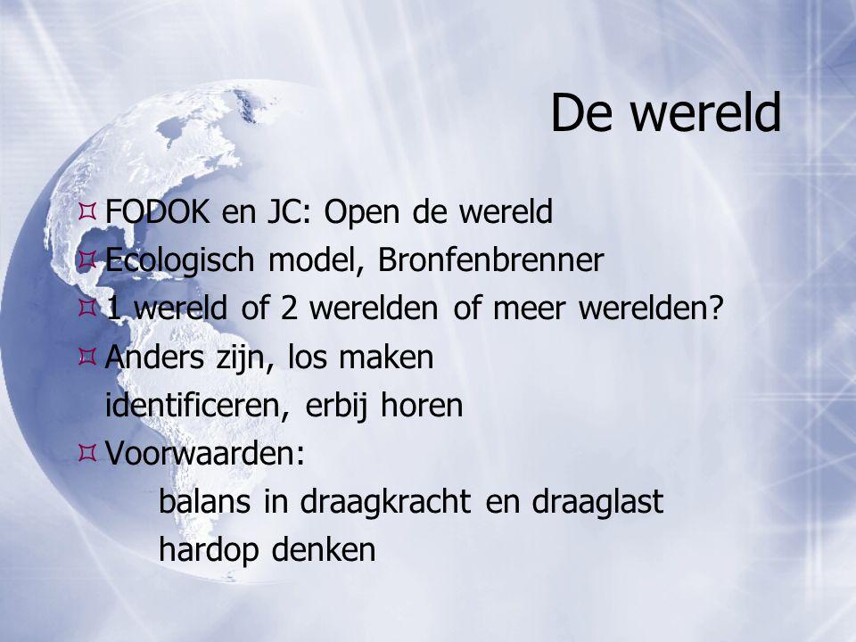 De wereld  FODOK en JC: Open de wereld  Ecologisch model, Bronfenbrenner  1 wereld of 2 werelden of meer werelden?  Anders zijn, los maken identif