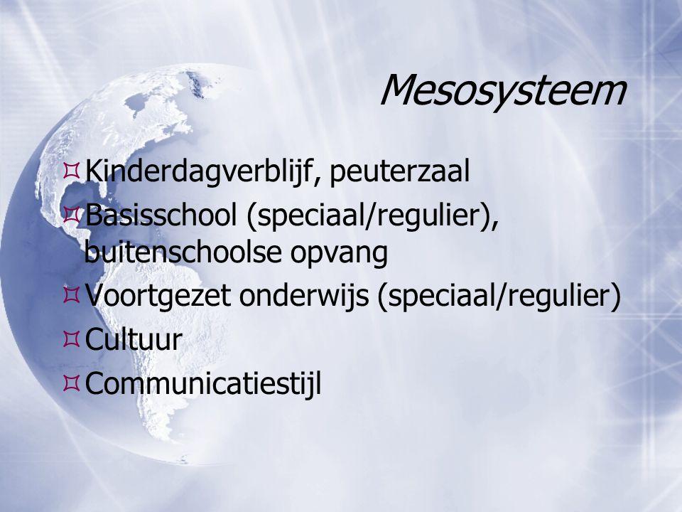 Mesosysteem  Kinderdagverblijf, peuterzaal  Basisschool (speciaal/regulier), buitenschoolse opvang  Voortgezet onderwijs (speciaal/regulier)  Cult