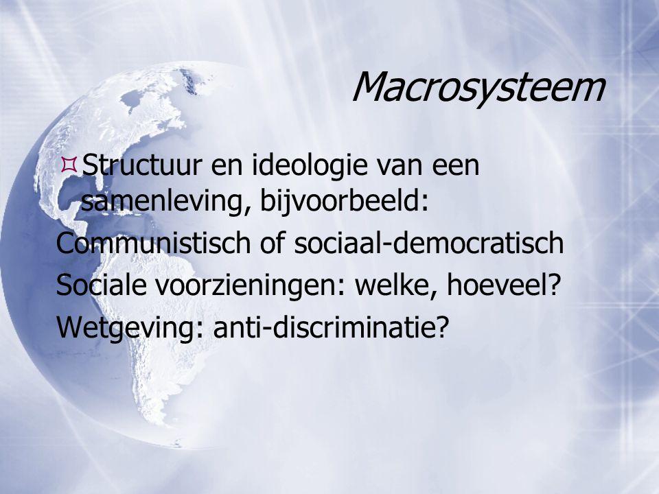 Macrosysteem  Structuur en ideologie van een samenleving, bijvoorbeeld: Communistisch of sociaal-democratisch Sociale voorzieningen: welke, hoeveel?